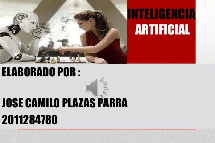 INTELIGENCIA                         ARTIFICIALELABORADO POR :JOSE CAMILO PLAZAS PARRA2011284780