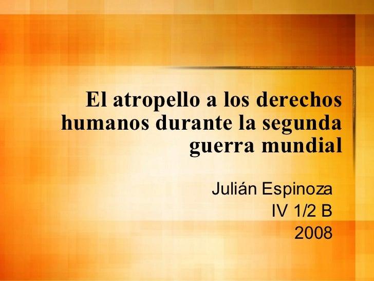 El atropello a los derechos humanos durante la segunda guerra mundial Juli án Espinoza IV 1/2 B 2008