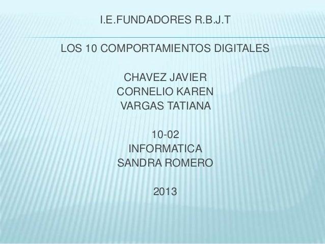 I.E.FUNDADORES R.B.J.T LOS 10 COMPORTAMIENTOS DIGITALES CHAVEZ JAVIER CORNELIO KAREN VARGAS TATIANA 10-02 INFORMATICA SAND...