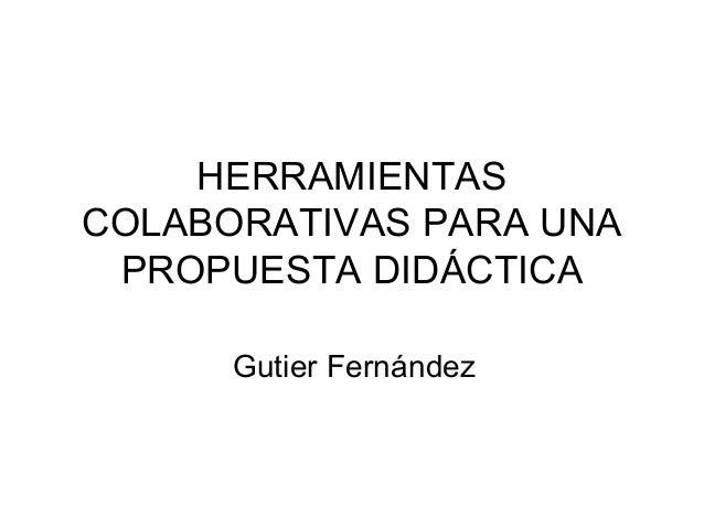 HERRAMIENTAS COLABORATIVAS PARA UNA PROPUESTA DIDÁCTICA Gutier Fernández