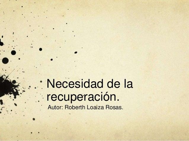 Necesidad de la recuperación. Autor: Roberth Loaiza Rosas.