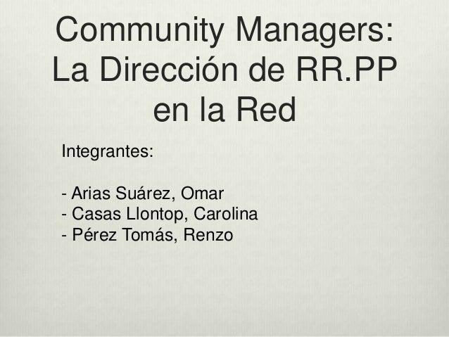 Community Managers:  La Dirección de RR.PP  en la Red  Integrantes:  - Arias Suárez, Omar  - Casas Llontop, Carolina  - Pé...