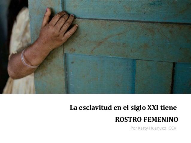 La esclavitud en el siglo XXI tiene ROSTRO FEMENINO Por Katty Huanuco, CCVI