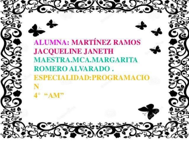"""ALUMNA: MARTÍNEZ RAMOS JACQUELINE JANETH MAESTRA.MCA.MARGARITA ROMERO ALVARADO . ESPECIALIDAD:PROGRAMACIO N 4° """"AM"""""""