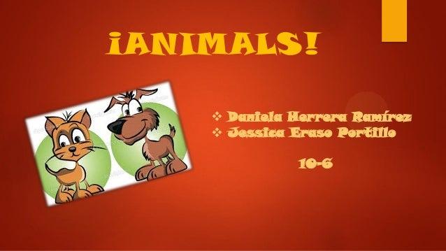 ¡ANIMALS!  Daniela Herrera Ramírez  Jessica Eraso Portillo 10-6