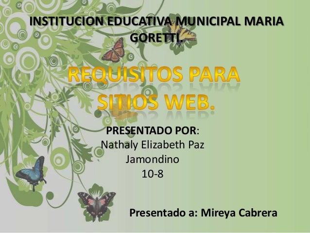 INSTITUCION EDUCATIVA MUNICIPAL MARIA GORETTI.  PRESENTADO POR: Nathaly Elizabeth Paz Jamondino 10-8  Presentado a: Mireya...