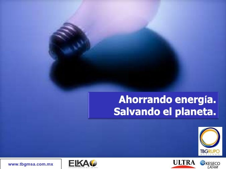 www.tbgmsa.com.mx Ahorrando energ í a. Salvando el planeta.
