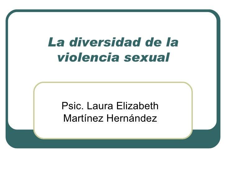 La diversidad de la violencia sexual Psic. Laura Elizabeth Martínez Hernández