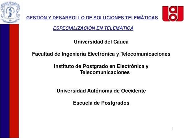 1 GESTIÓN Y DESARROLLO DE SOLUCIONES TELEMÁTICAS ESPECIALIZACIÓN EN TELEMATICA Universidad del Cauca Facultad de Ingenierí...