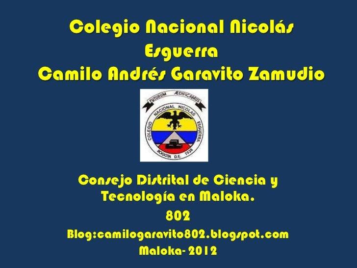 Colegio Nacional Nicolás          EsguerraCamilo Andrés Garavito Zamudio    Consejo Distrital de Ciencia y      Tecnología...