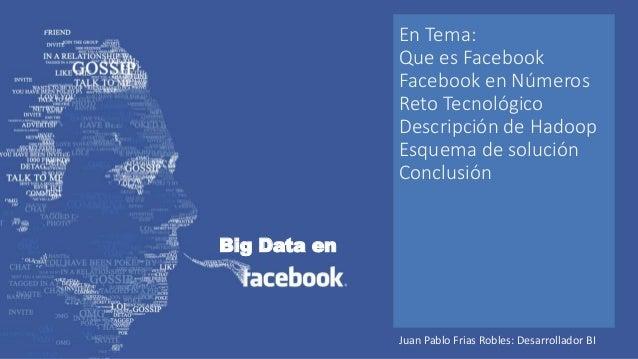 Big Data en En Tema: Que es Facebook Facebook en Números Reto Tecnológico Descripción de Hadoop Esquema de solución Conclu...