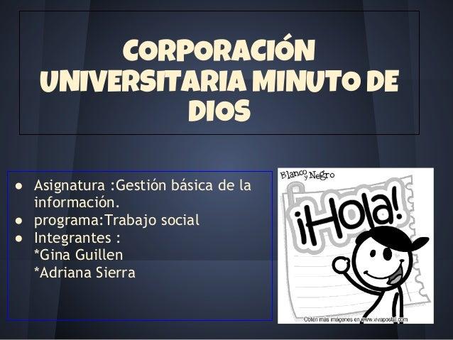 CORPORACIÓN UNIVERSITARIA MINUTO DE DIOS ● Asignatura :Gestión básica de la información. ● programa:Trabajo social ● Integ...
