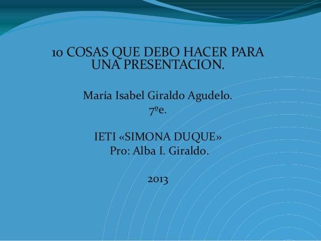 10 COSAS QUE DEBO HACER PARA UNA PRESENTACION. María Isabel Giraldo Agudelo. 7ºe. IETI «SIMONA DUQUE» Pro: Alba I. Giraldo...