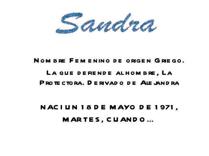 Nombre Femenino de origen Griego. La que defiende al hombre, La Protectora. Derivado de Alejandra NACI UN 18 DE MAYO DE 19...