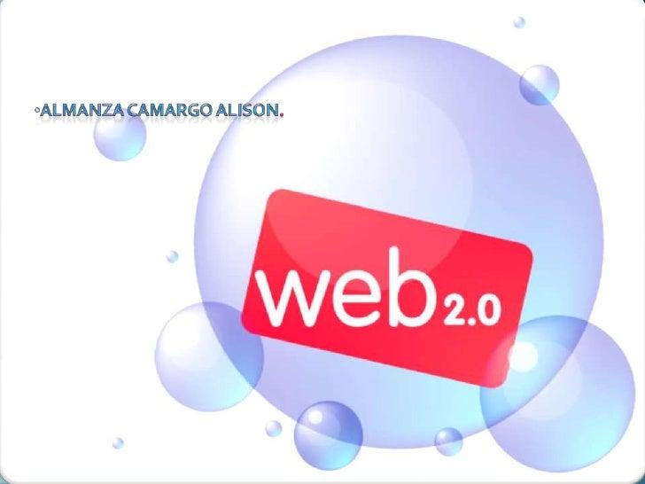 <ul><li>Almanza Camargo Alison. </li></li></ul><li>Web 2.0<br />La Web 2.0 es la representación de la evolución de las apl...