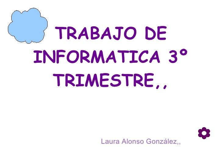 TRABAJO DE INFORMATICA 3º TRIMESTRE,, Laura Alonso González,,