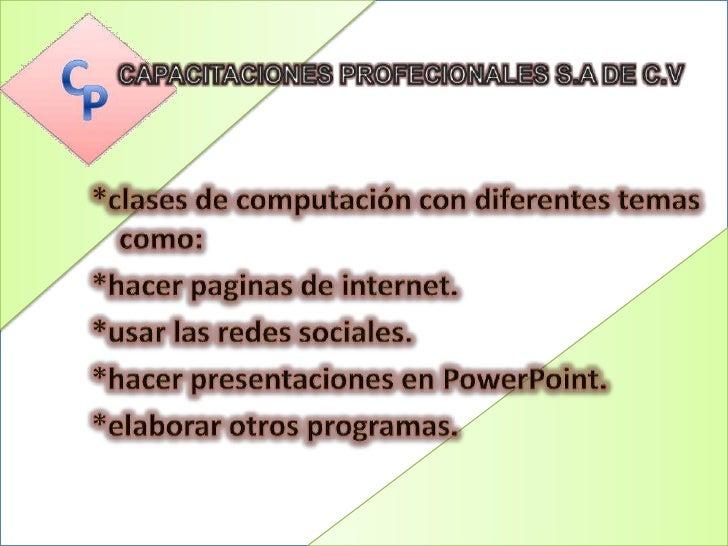 CAPACITACIONES PROFECIONALES S.A DE C.V<br />*clases de computación con diferentes temas como:<br />*hacer paginas de inte...
