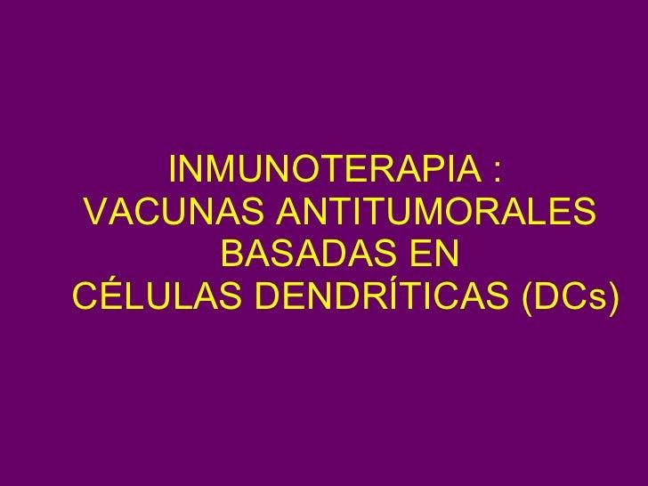 INMUNOTERAPIA :  VACUNAS ANTITUMORALES BASADAS EN  CÉLULAS DENDRÍTICAS (DCs)
