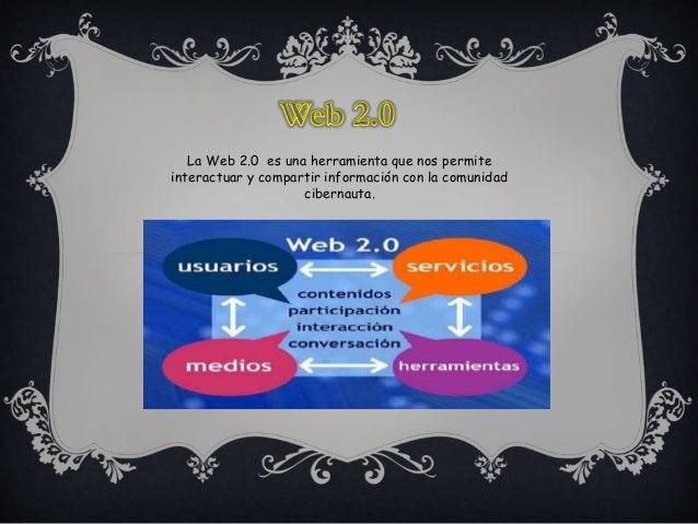 La Web 2.0 es una herramienta que nos permite  interactuar y compartir información con la comunidad  cibernauta.