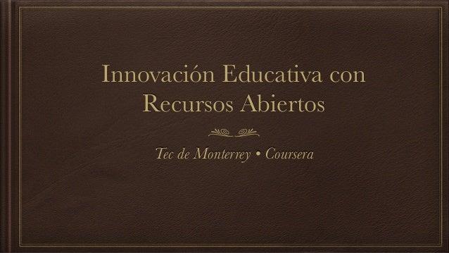 Innovación Educativa con  Recursos Abiertos  Tec de Monterrey • Coursera