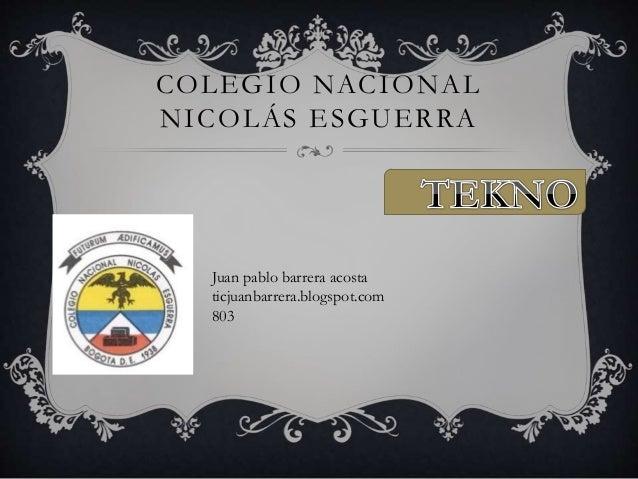 COLEGIO NACIONAL NICOLÁS ESGUERRA Juan pablo barrera acosta ticjuanbarrera.blogspot.com 803