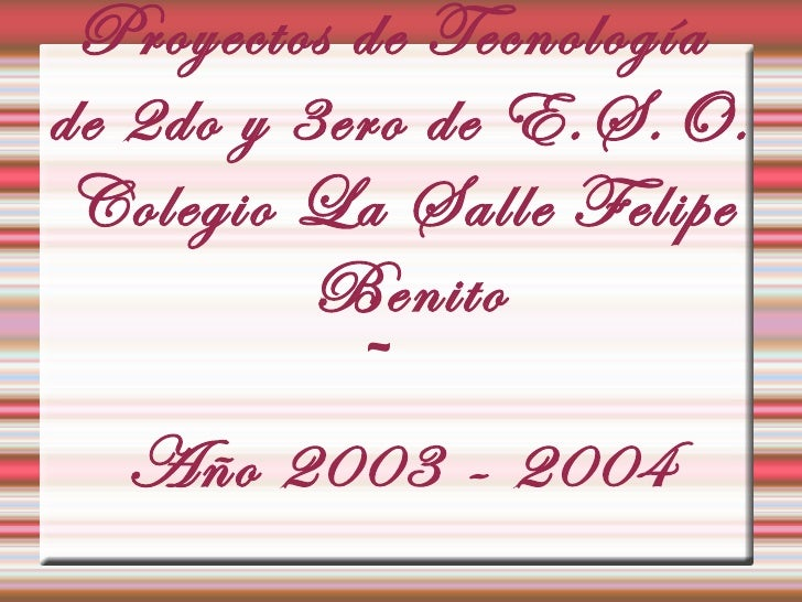 Proyectos de Tecnologíade 2do y 3ero de E.S.O. Colegio La Salle Felipe          Benito            ~   Año 2003 - 2004
