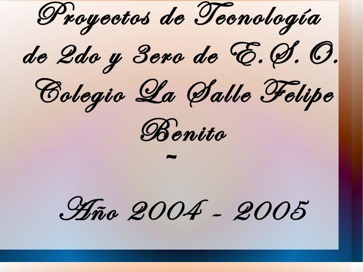 Proyectos de Tecnologíade 2do y 3ero de E.S.O. Colegio La Salle Felipe         Benito            ~   Año 2004 - 2005