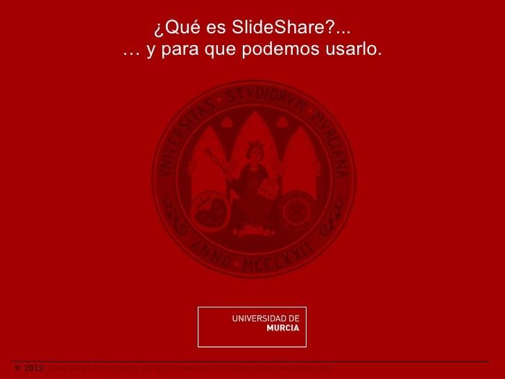 ¿Qué es SlideShare?...                           … y para que podemos usarlo.© 2012. Área de las Tecnologías de la Informa...