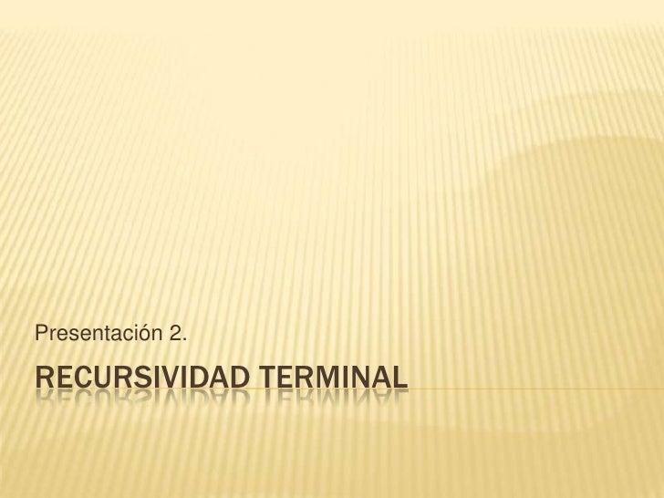 Recursividad terminal<br />Presentación 2.<br />