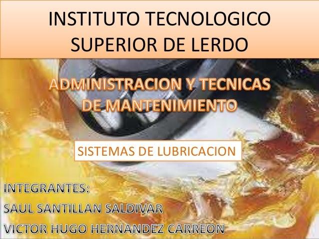INSTITUTO TECNOLOGICO  SUPERIOR DE LERDO  SISTEMAS DE LUBRICACION