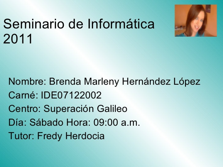 Seminario de Informática 2011 Nombre: Brenda Marleny Hernández López Carné: IDE07122002 Centro: Superación Galileo Día: Sá...
