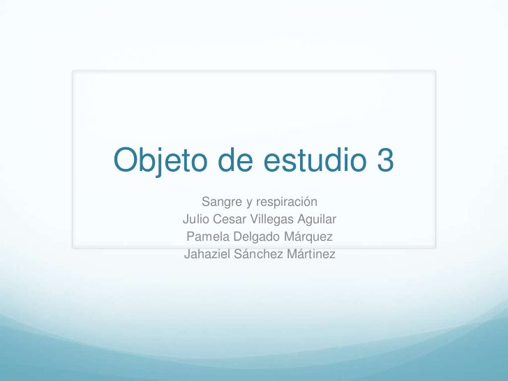 Objeto de estudio 3        Sangre y respiración    Julio Cesar Villegas Aguilar     Pamela Delgado Márquez    Jahaziel Sán...