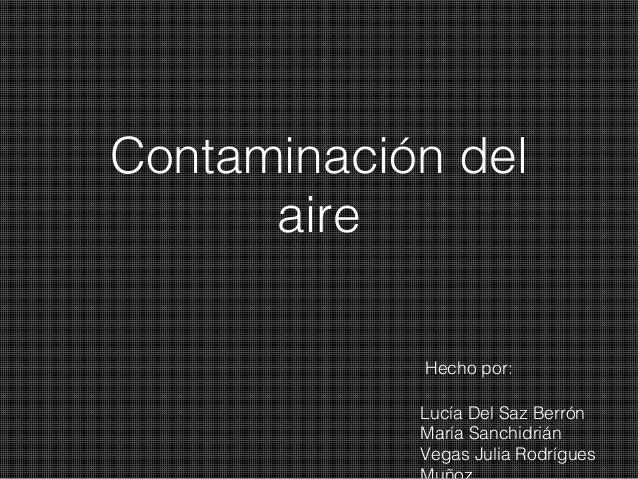 Contaminación del aire Hecho por: Lucía Del Saz Berrón María Sanchidrián Vegas Julia Rodrígues