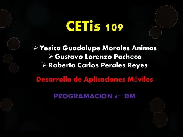 CETis 109  Yesica Guadalupe Morales Animas  Gustavo Lorenzo Pacheco  Roberto Carlos Perales Reyes Desarrollo de Aplicac...