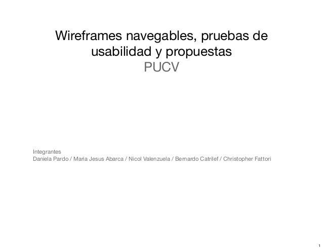 Wireframes navegables, pruebas de usabilidad y propuestas PUCV Integrantes Daniela Pardo / Maria Jesus Abarca / Nicol Vale...