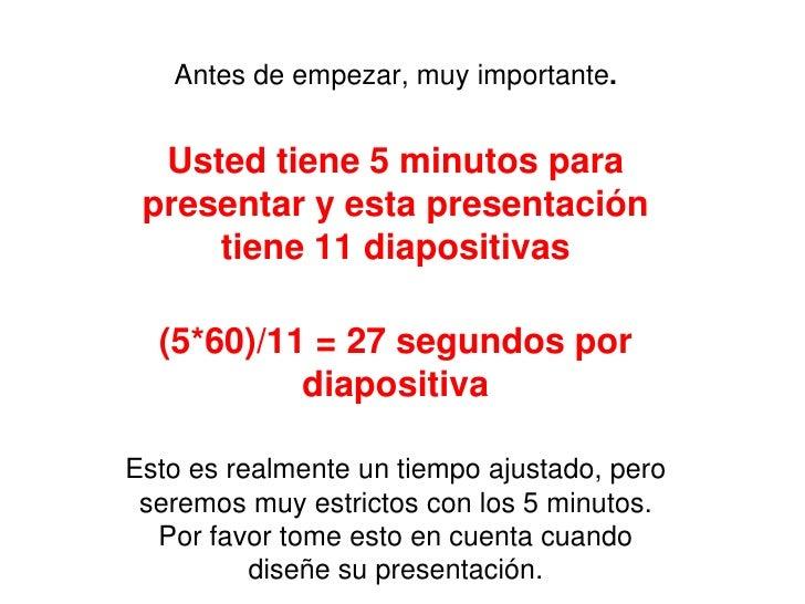 Antes de empezar, muy importante.  Usted tiene 5 minutos para presentar y esta presentación     tiene 11 diapositivas  (5*...