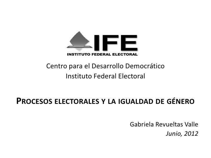 Centro para el Desarrollo Democrático             Instituto Federal ElectoralPROCESOS ELECTORALES Y LA IGUALDAD DE GÉNERO ...