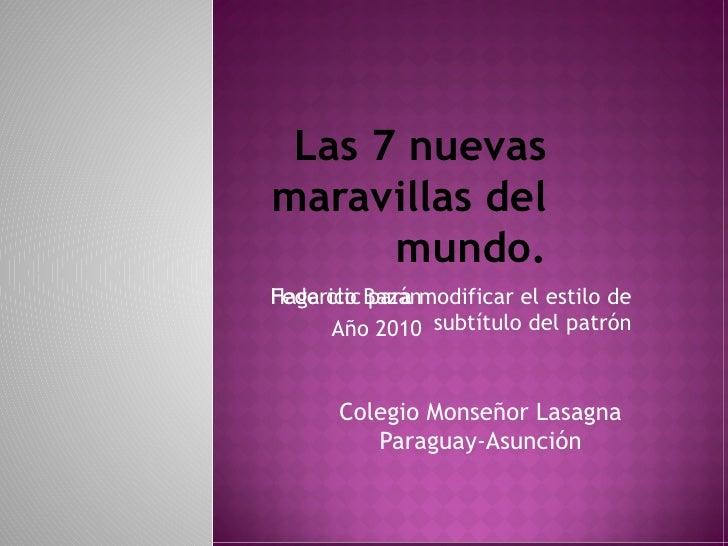 Las 7 nuevas maravillas del mundo. Federico Bazán Año 2010 Colegio Monseñor Lasagna Paraguay-Asunción