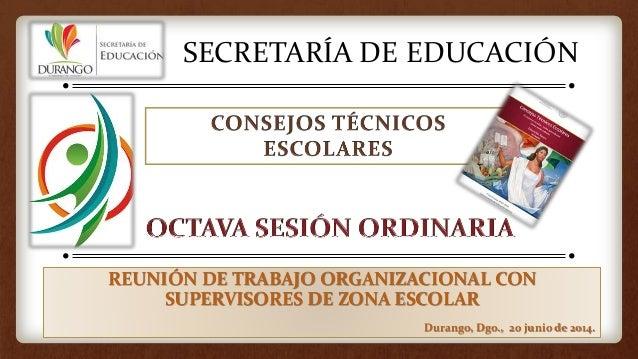 SECRETARÍA DE EDUCACIÓN REUNIÓN DE TRABAJO ORGANIZACIONAL CON SUPERVISORES DE ZONA ESCOLAR Durango, Dgo., 20 junio de 2014.