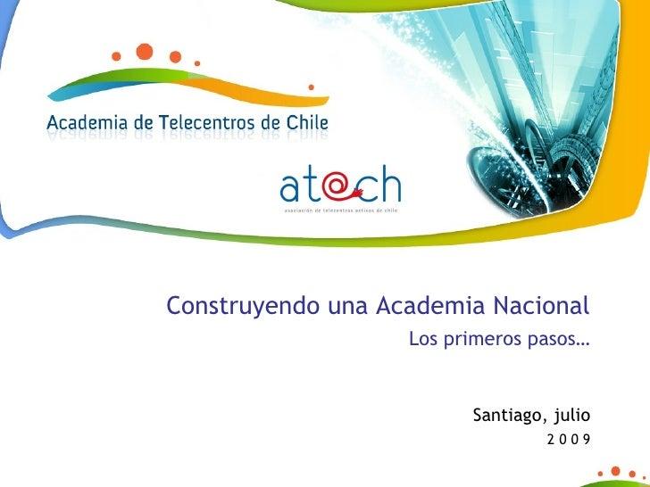 Construyendo una Academia Nacional Los primeros pasos… Santiago, julio 2 0 0 9