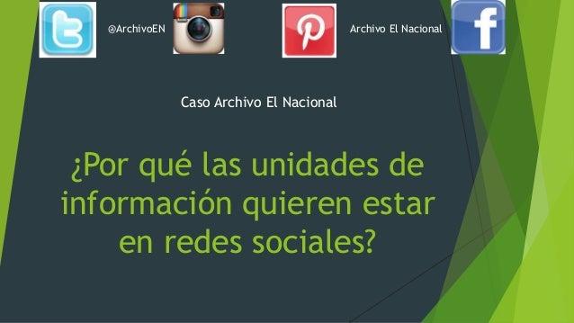 ¿Por qué las unidades de información quieren estar en redes sociales? Caso Archivo El Nacional @ArchivoEN Archivo El Nacio...