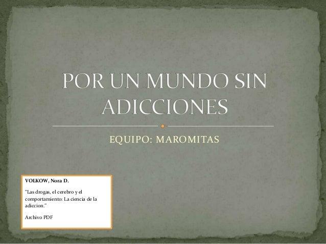 """EQUIPO: MAROMITASVOLKOW, Nora D.""""Las drogas, el cerebro y elcomportamiento: La ciencia de laadiccion.""""Archivo PDF"""