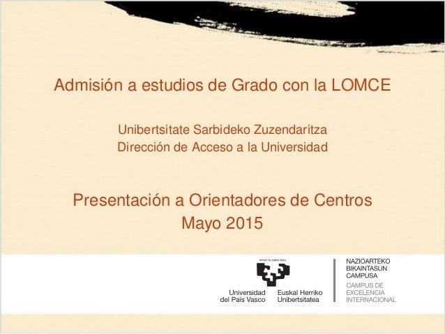 Admisión a estudios de Grado con la LOMCE Unibertsitate Sarbideko Zuzendaritza Dirección de Acceso a la Universidad Presen...