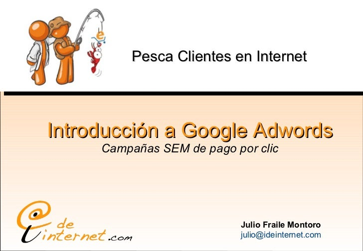 Introducción a Google Adwords Campañas SEM de pago por clic Julio Fraile Montoro [email_address] Pesca Clientes en Internet