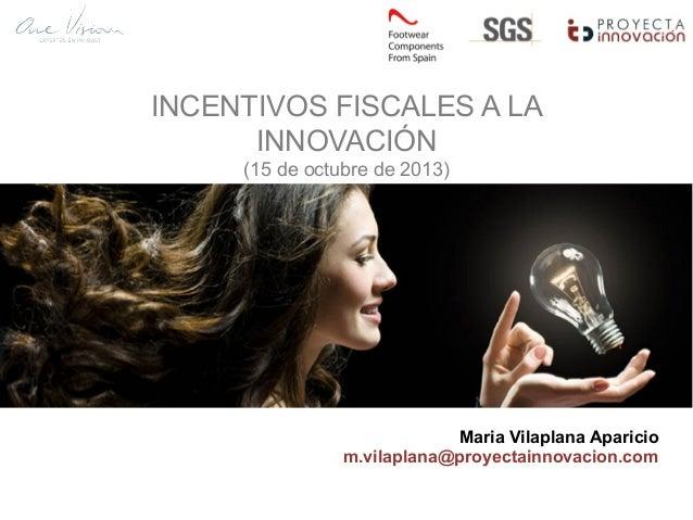 INCENTIVOS FISCALES A LA INNOVACIÓN (15 de octubre de 2013) Maria Vilaplana Aparicio m.vilaplana@proyectainnovacion.com