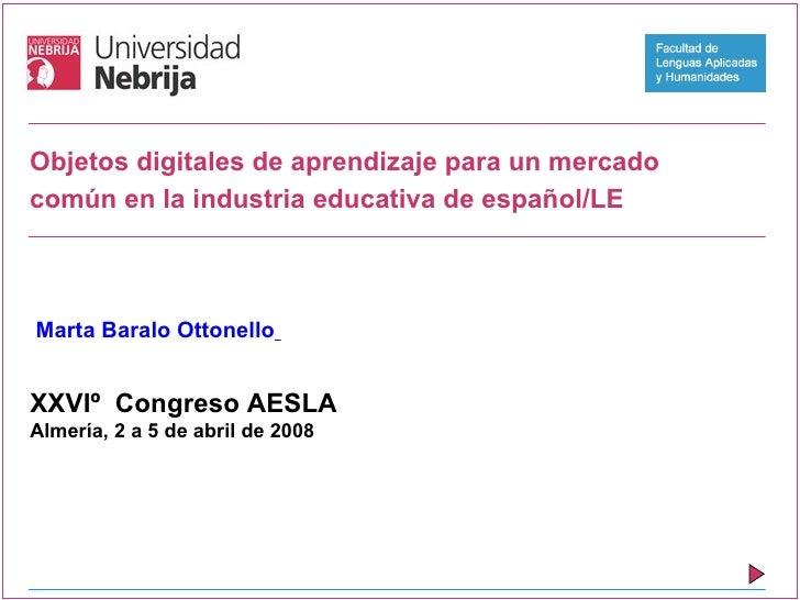 Objetos digitales de aprendizaje para un mercado común en la industria educativa de español/LE    Marta Baralo Ottonello  ...