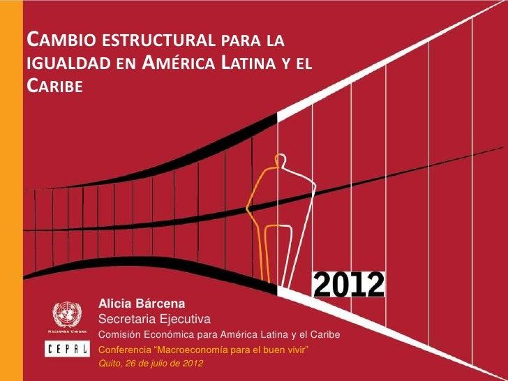 CAMBIO ESTRUCTURAL PARA LAIGUALDAD EN AMÉRICA LATINA Y ELCARIBE         Alicia Bárcena         Secretaria Ejecutiva       ...