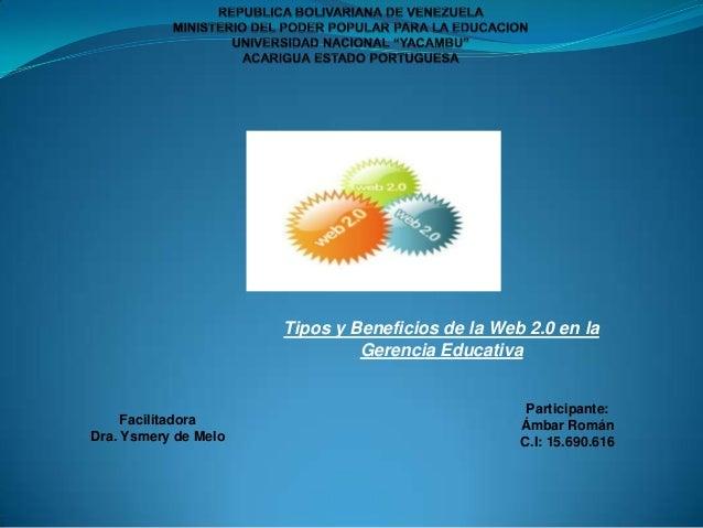 Tipos y Beneficios de la Web 2.0 en la Gerencia Educativa  Facilitadora Dra. Ysmery de Melo  Participante: Ámbar Román C.I...