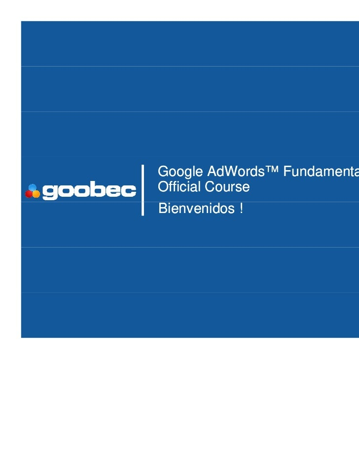 Google AdWords™ FundamentalsOfficial CourseBienvenidos !