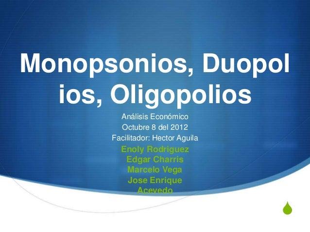 Monopsonios, Duopol  ios, Oligopolios        Análisis Económico        Octubre 8 del 2012      Facilitador: Hector Aguila ...